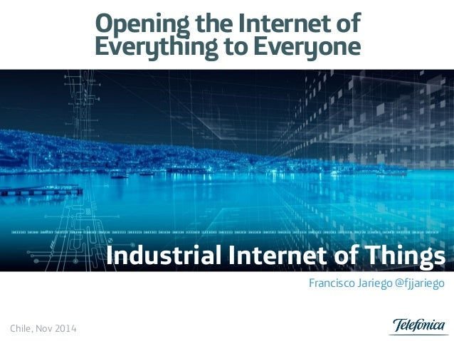 Opening the Internet of Everything to Everyone Industrial Internet of Things Francisco Jariego @fjjariego Chile, Nov 2014