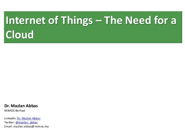 Internet of Things – The Need for aCloudDr. Mazlan AbbasMIMOS BerhadLinkedIn: Dr. Mazlan AbbasTwitter: @mazlan_abbasEmail:...