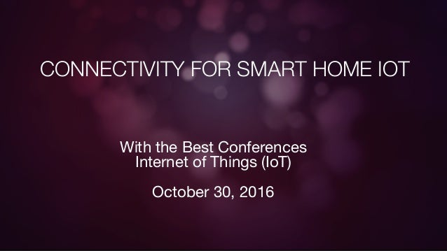 CONNECTIVITY FOR SMART HOME IOT With the Best Conferences Internet of Things (IoT)  October 30, 2016