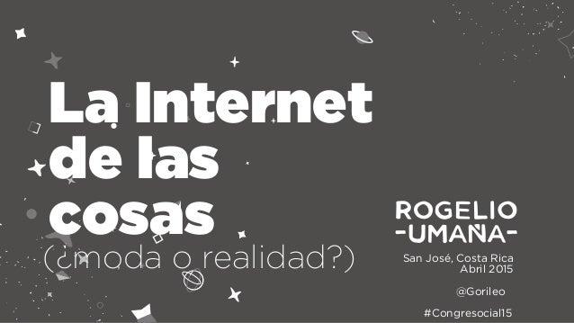 San José, Costa Rica Abril 2015 La Internet de las cosas @Gorileo #Congresocial15 (¿moda o realidad?)