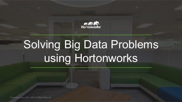 Solving Big Data Problems using Hortonworks © Hortonworks Inc. 2011 – 2015. All Rights Reserved