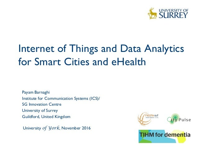 Internet of Things and Data Analytics for Smart Cities and eHealth 1 Payam Barnaghi Institute for Communication Systems (I...