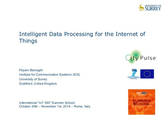 1  Intelligent Data Processing for the Internet of  Things  Payam Barnaghi  Institute for Communication Systems (ICS)  Uni...