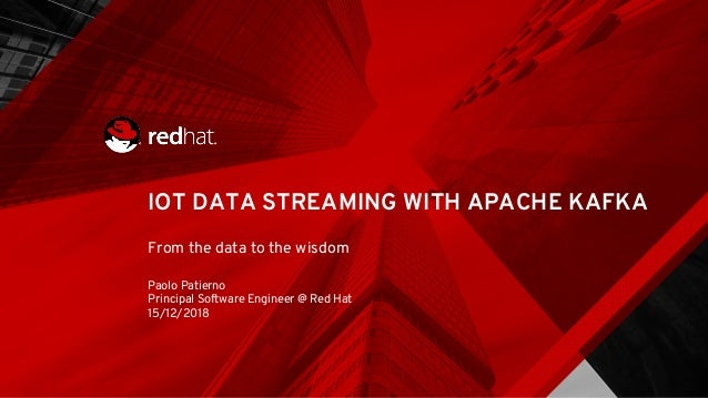 IOT DATA STREAMING WITH APACHE KAFKA From the data to the wisdom Paolo Patierno Principal Software Engineer @ Red Hat 15/1...