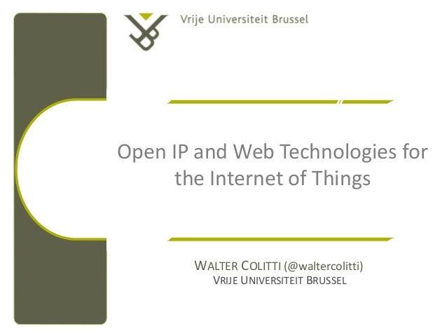 Open IP and Web Technologies for      the Internet of Things       WALTER COLITTI (@waltercolitti)          VRIJE UNIVERSI...