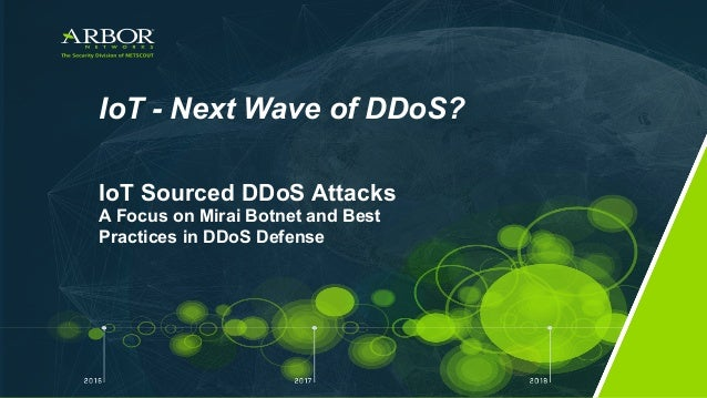 IoT - Next Wave of DDoS? IoT Sourced DDoS Attacks A Focus on Mirai Botnet and Best Practices in DDoS Defense