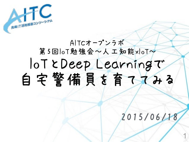 AITCオープンラボ 第5回IoT勉強会~人工知能xIoT~ IoTとDeep Learningで 自宅警備員を育ててみる 1 2015/06/18
