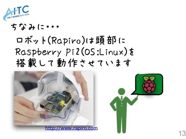 13 http://www.rapiro.com ロボット(Rapiro)は頭部に Raspberry Pi2(OS:Linux)を 搭載して動作させています ちなみに・・・