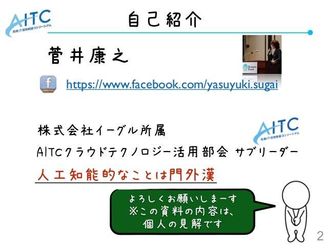 自己紹介 2 •菅井康之      •株式会社イーグル所属 •AITCクラウドテクノロジー活用部会 サブリーダー https://www.facebook.com/yasuyuki.sugai よろしくお願いしまーす ※この資料の内容は、 個人...