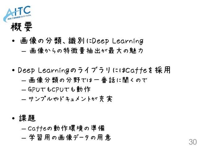 概要 30 • 画像の分類、識別にDeep Learning – 画像からの特徴量抽出が最大の魅力 • Deep LearningのライブラリにはCaffeを採用 – 画像分類の分野では一番話に聞くので – GPUでもCPUでも動作 – サンプ...