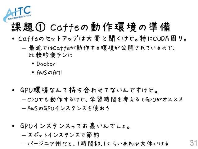 課題① Caffeの動作環境の準備 31 • Caffeのセットアップは大変と聞くけど。特にCUDA周り。 – 最近ではCaffeが動作する環境が公開されているので、 比較的楽チンに • Docker • AWSのAMI • GPU環境なんて...