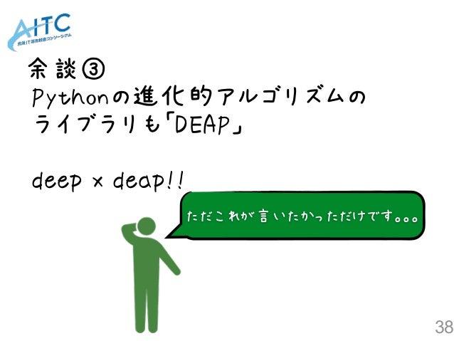 余談③ 38 ただこれが言いたかっただけです。。。 Pythonの進化的アルゴリズムの ライブラリも「DEAP」 deep x deap!!