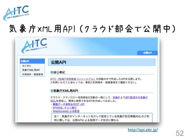 気象庁XML用API (クラウド部会で公開中) http://api.aitc.jp/ 52