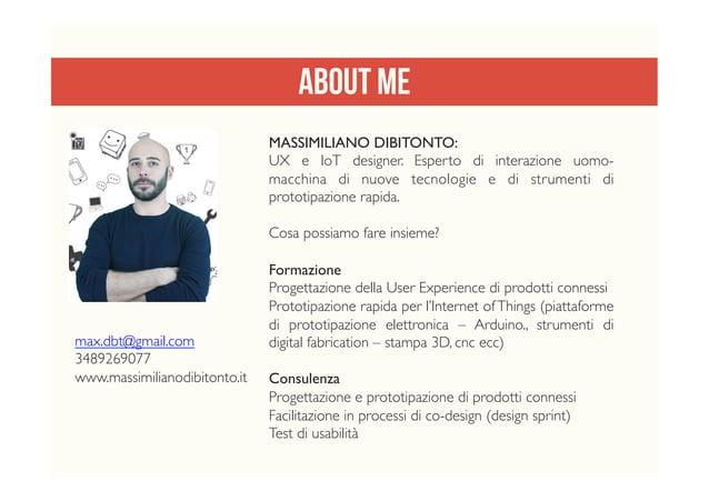 About me MASSIMILIANO DIBITONTO: UX e IoT designer. Esperto di interazione uomo- macchina di nuove tecnologie e di strumen...
