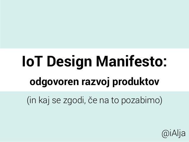 IoT Design Manifesto: odgovoren razvoj produktov (in kaj se zgodi, če na to pozabimo) @iAlja