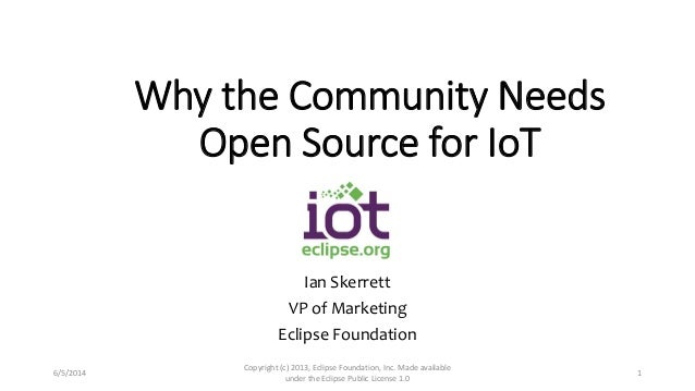 Why the Community Needs Open Source for IoT Ian Skerrett VP of Marketing Eclipse Foundation 6/5/2014 Copyright (c) 2013, E...
