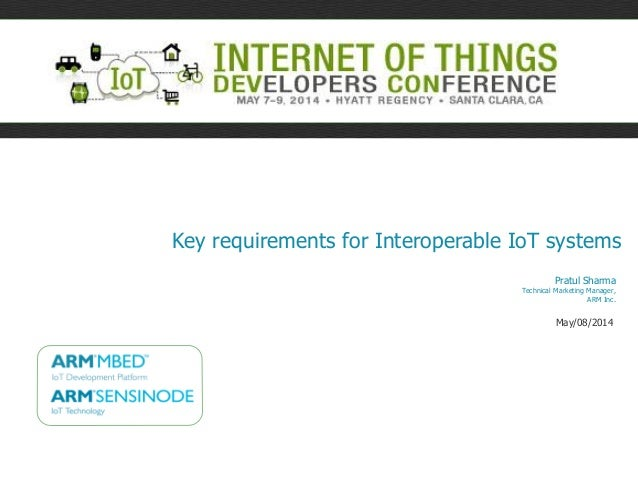 Key requirements for Interoperable IoT systems Pratul Sharma Technical Marketing Manager, ARM Inc. May/08/2014