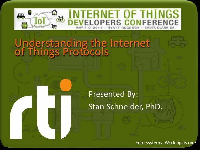 Your systems. Working as one. Understanding the Internet of Things Protocols Presented By: Stan Schneider, PhD.
