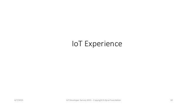 4/7/2015 IoT Developer Survey 2015 - Copyright Eclipse Foundation 10 IoT Experience