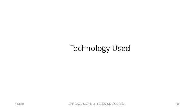 Technology Used 4/7/2015 IoT Developer Survey 2015 - Copyright Eclipse Foundation 16