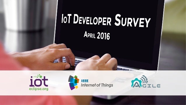 SURVEY INTRODUCTION • The Eclipse IoT Working Group, IEEE IoT and AGILE IoT co-sponsored an online survey to better unders...