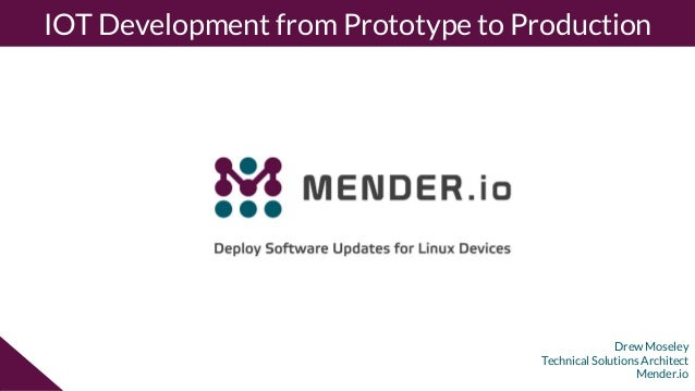Drew Moseley Technical Solutions Architect Mender.io IOT Development from Prototype to Production