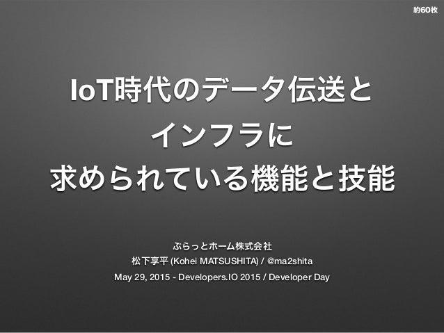 IoT時代のデータ伝送と インフラに 求められている機能と技能 ぷらっとホーム株式会社 松下享平 (Kohei MATSUSHITA) / @ma2shita May 29, 2015 - Developers.IO 2015 / Develo...