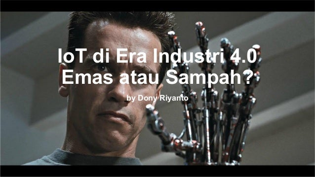 Dony Riyanto -> telegram @donyriyanto -> WA 0895 635 445 668 IoT di Era Industri 4.0 Emas atau Sampah? by Dony Riyanto