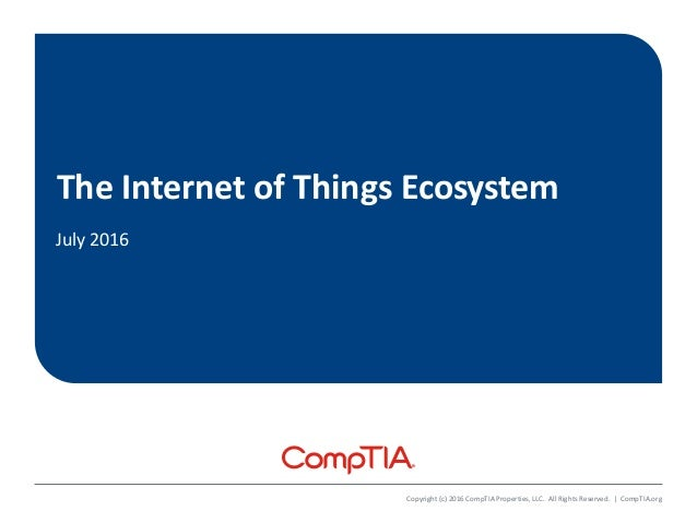 The Internet of Things Ecosystem July 2016 Copyright (c) 2016 CompTIA Properties, LLC. All Rights Reserved.   CompTIA.org