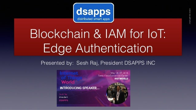 Blockchain & IAM for IoT: Edge Authentication Presented by: Sesh Raj, President DSAPPS INC ©2018DSAPPSINC