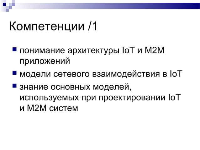 Компетенции /1  понимание архитектуры IoT и M2M приложений  модели сетевого взаимодействия в IoT  знание основных модел...