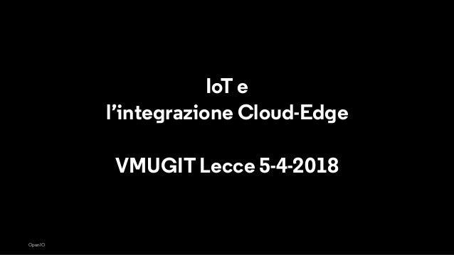 OpenIO IoT e l'integrazione Cloud-Edge VMUGIT Lecce 5-4-2018