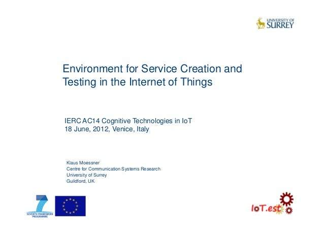 Environment for Service Creation andTesting in the Internet of ThingsKlaus MoessnerCentre for Communication Systems Resear...
