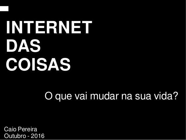 O que vai mudar na sua vida? INTERNET DAS COISAS Caio Pereira Outubro - 2016