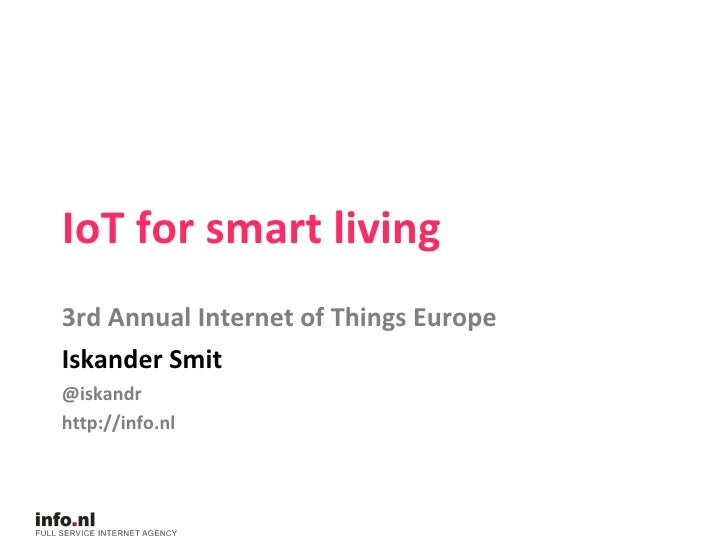 IoT for smart living 3rd Annual Internet of Things Europe Iskander Smit @iskandr http://info.nl