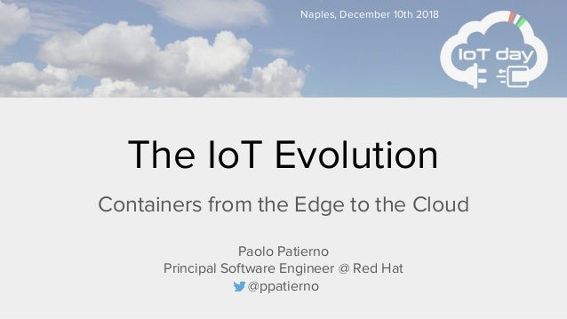 Naples, December 10th 2018 Paolo Patierno Principal Software Engineer @ Red Hat @ppatierno The IoT Evolution Containers fr...