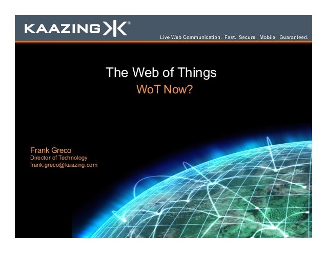 The Web of Things WoT Now? Frank Greco Director of Technology frank.greco@kaazing.com