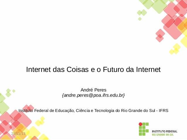 Internet das Coisas e o Futuro da Internet André Peres {andre.peres@poa.ifrs.edu.br} Instituto Federal de Educação, Ciênci...