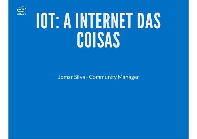 IOT: A INTERNET DAS COISAS Jomar Silva - Community Manager