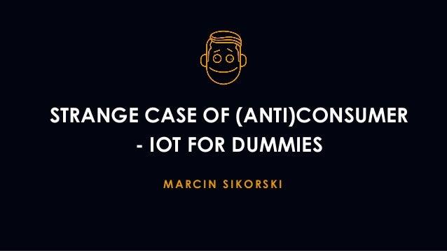 STRANGE CASE OF (ANTI)CONSUMER - IOT FOR DUMMIES MARCIN SIKORSKI