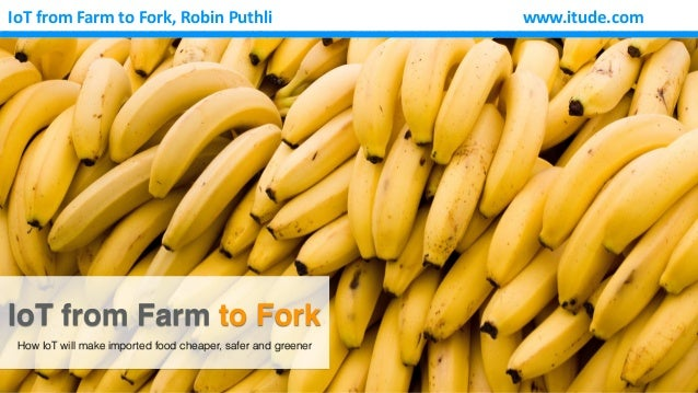 www.itude.comIoT	from	Farm	to	Fork,	Robin	Puthli IoT from Farm to Fork How IoT will make imported food cheaper, safer and ...