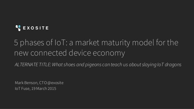 5 phases of IoT: a market maturity model for the new connected device economy ALTERNATE TITLE: What shoes and pigeons can ...