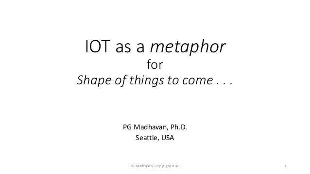 IOT as a metaphor for Shape of things to come . . . PG Madhavan, Ph.D. Seattle, USA PG Madhavan - Copyright 2016 1