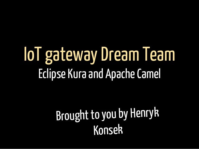 Brought to you by Henryk Konsek IoT gateway Dream Team Eclipse Kura and Apache Camel