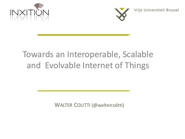 Towards an Interoperable, Scalable and Evolvable Internet of Things  WALTER COLITTI (@waltercolitti)