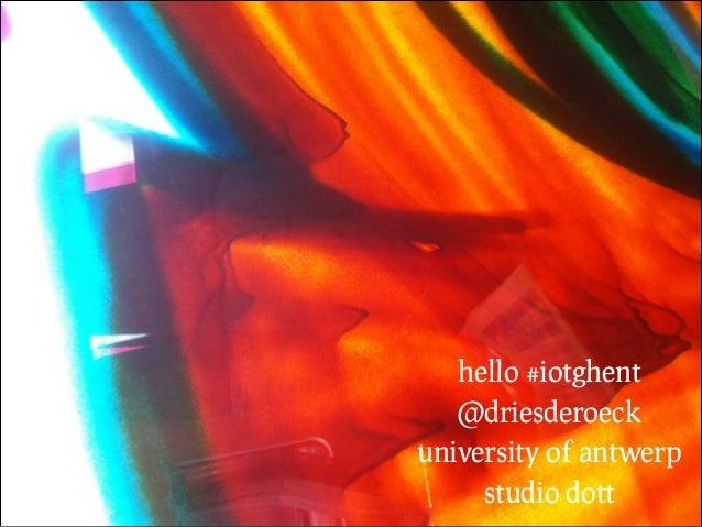 hello #iotghent @driesderoeck university of antwerp studio dott