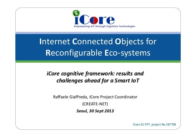 Internet Connected Objects for  Reconfigurable Eco‐systems iCore EU FP7, project No 287708 iCore cognitive framework: resu...