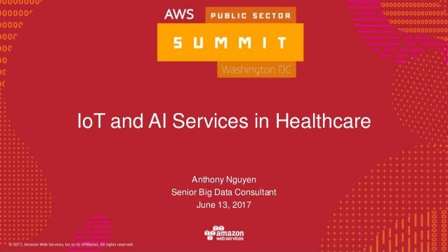 © 2016, Amazon Web Services, Inc. or its Affiliates. All rights reserved. IoT and AI Services in Healthcare Anthony Nguyen...