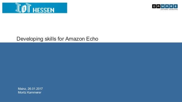 Developing skills for Amazon Echo Mainz, 26.01.2017 Moritz Kammerer