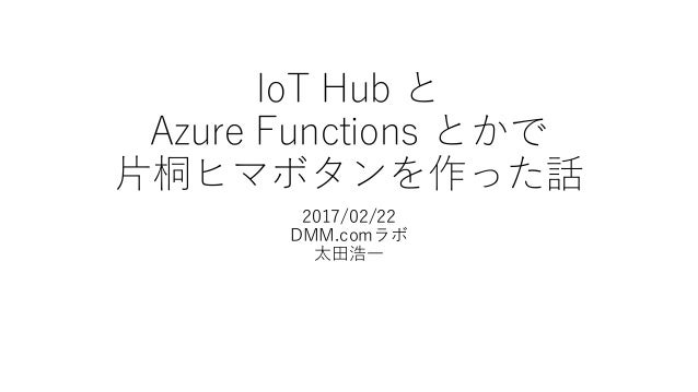 IoT Hub と Azure Functions とかで 片桐ヒマボタンを作った話 2017/02/22 DMM.comラボ 太田浩一